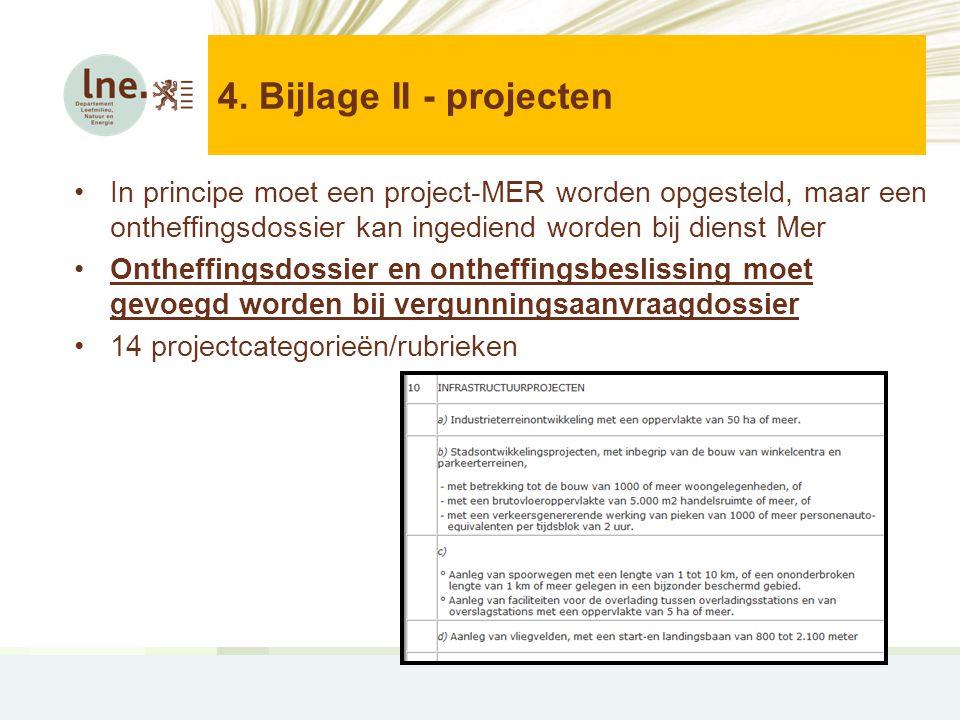4. Bijlage II - projecten •In principe moet een project-MER worden opgesteld, maar een ontheffingsdossier kan ingediend worden bij dienst Mer •Ontheff