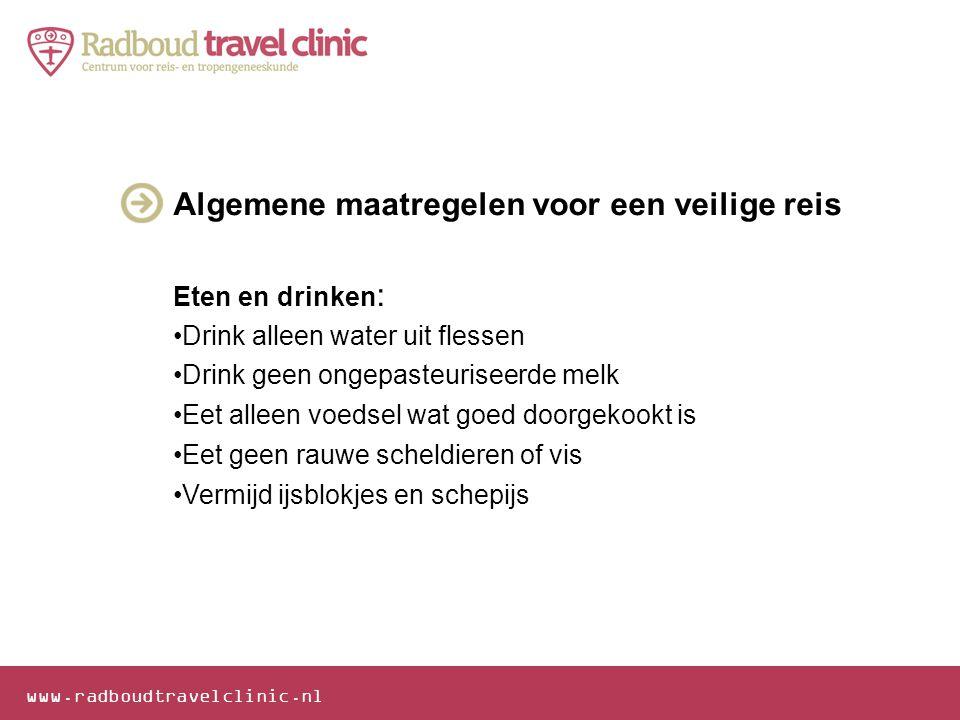www.radboudtravelclinic.nl Algemene maatregelen voor een veilige reis Eten en drinken : •Drink alleen water uit flessen •Drink geen ongepasteuriseerde