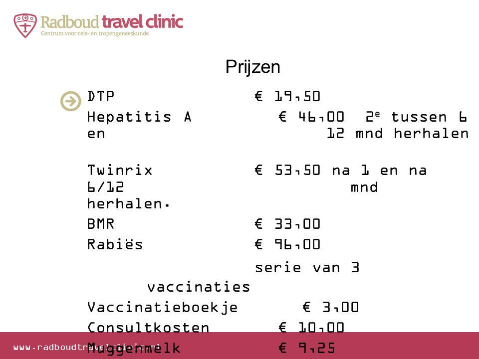 www.radboudtravelclinic.nl Prijzen DTP€ 19,50 Hepatitis A€ 46,00 2 e tussen 6 en 12 mnd herhalen Twinrix€ 53,50 na 1 en na 6/12 mnd herhalen. BMR€ 33,