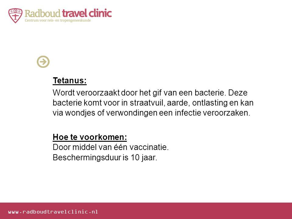 www.radboudtravelclinic.nl Tetanus: Wordt veroorzaakt door het gif van een bacterie. Deze bacterie komt voor in straatvuil, aarde, ontlasting en kan v