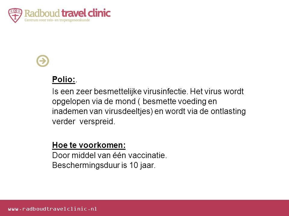www.radboudtravelclinic.nl Polio:. Is een zeer besmettelijke virusinfectie. Het virus wordt opgelopen via de mond ( besmette voeding en inademen van v