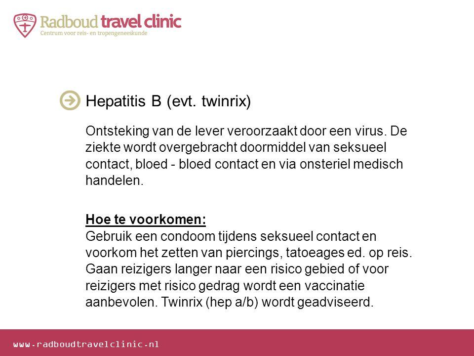 www.radboudtravelclinic.nl Hepatitis B (evt. twinrix) Ontsteking van de lever veroorzaakt door een virus. De ziekte wordt overgebracht doormiddel van