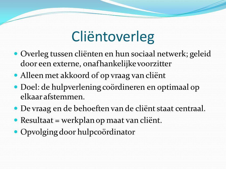 Cliëntoverleg  Overleg tussen cliënten en hun sociaal netwerk; geleid door een externe, onafhankelijke voorzitter  Alleen met akkoord of op vraag va