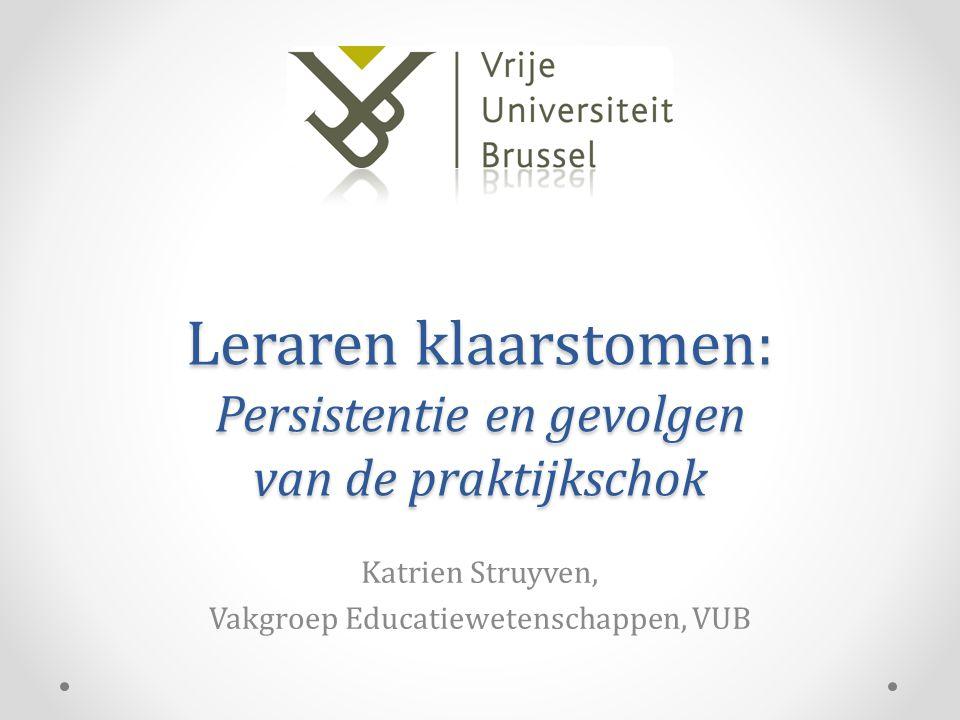 Leraren klaarstomen: Persistentie en gevolgen van de praktijkschok Katrien Struyven, Vakgroep Educatiewetenschappen, VUB