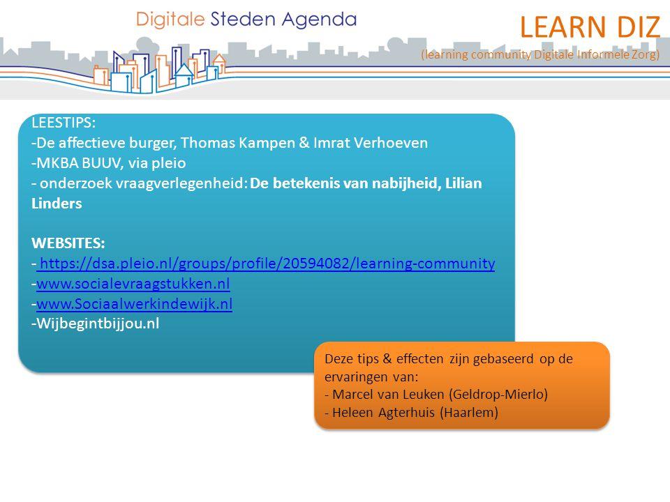 LEARN DIZ (learning community Digitale Informele Zorg) LEESTIPS: -De affectieve burger, Thomas Kampen & Imrat Verhoeven -MKBA BUUV, via pleio - onderzoek vraagverlegenheid: De betekenis van nabijheid, Lilian Linders WEBSITES: - https://dsa.pleio.nl/groups/profile/20594082/learning-community https://dsa.pleio.nl/groups/profile/20594082/learning-community -www.socialevraagstukken.nlwww.socialevraagstukken.nl -www.Sociaalwerkindewijk.nlwww.Sociaalwerkindewijk.nl -Wijbegintbijjou.nl LEESTIPS: -De affectieve burger, Thomas Kampen & Imrat Verhoeven -MKBA BUUV, via pleio - onderzoek vraagverlegenheid: De betekenis van nabijheid, Lilian Linders WEBSITES: - https://dsa.pleio.nl/groups/profile/20594082/learning-community https://dsa.pleio.nl/groups/profile/20594082/learning-community -www.socialevraagstukken.nlwww.socialevraagstukken.nl -www.Sociaalwerkindewijk.nlwww.Sociaalwerkindewijk.nl -Wijbegintbijjou.nl Deze tips & effecten zijn gebaseerd op de ervaringen van: - Marcel van Leuken (Geldrop-Mierlo) - Heleen Agterhuis (Haarlem) Deze tips & effecten zijn gebaseerd op de ervaringen van: - Marcel van Leuken (Geldrop-Mierlo) - Heleen Agterhuis (Haarlem)