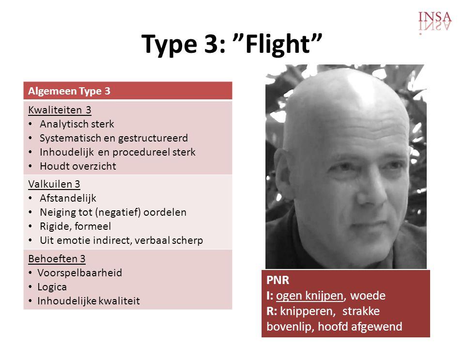 Type 3: Flight Algemeen Type 3 Kwaliteiten 3 • Analytisch sterk • Systematisch en gestructureerd • Inhoudelijk en procedureel sterk • Houdt overzicht Valkuilen 3 • Afstandelijk • Neiging tot (negatief) oordelen • Rigide, formeel • Uit emotie indirect, verbaal scherp Behoeften 3 • Voorspelbaarheid • Logica • Inhoudelijke kwaliteit PNR I: ogen knijpen, woede R: knipperen, strakke bovenlip, hoofd afgewend