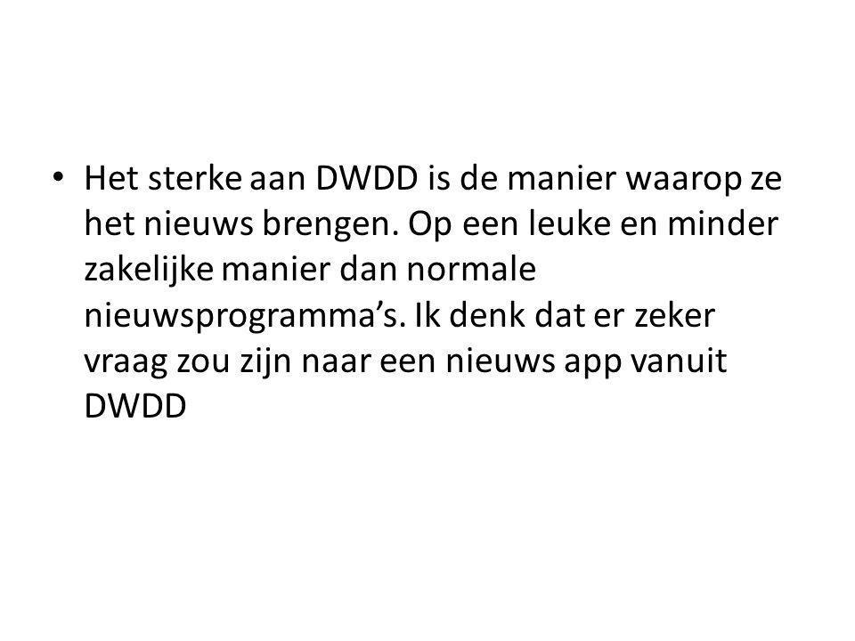 • Het sterke aan DWDD is de manier waarop ze het nieuws brengen. Op een leuke en minder zakelijke manier dan normale nieuwsprogramma's. Ik denk dat er