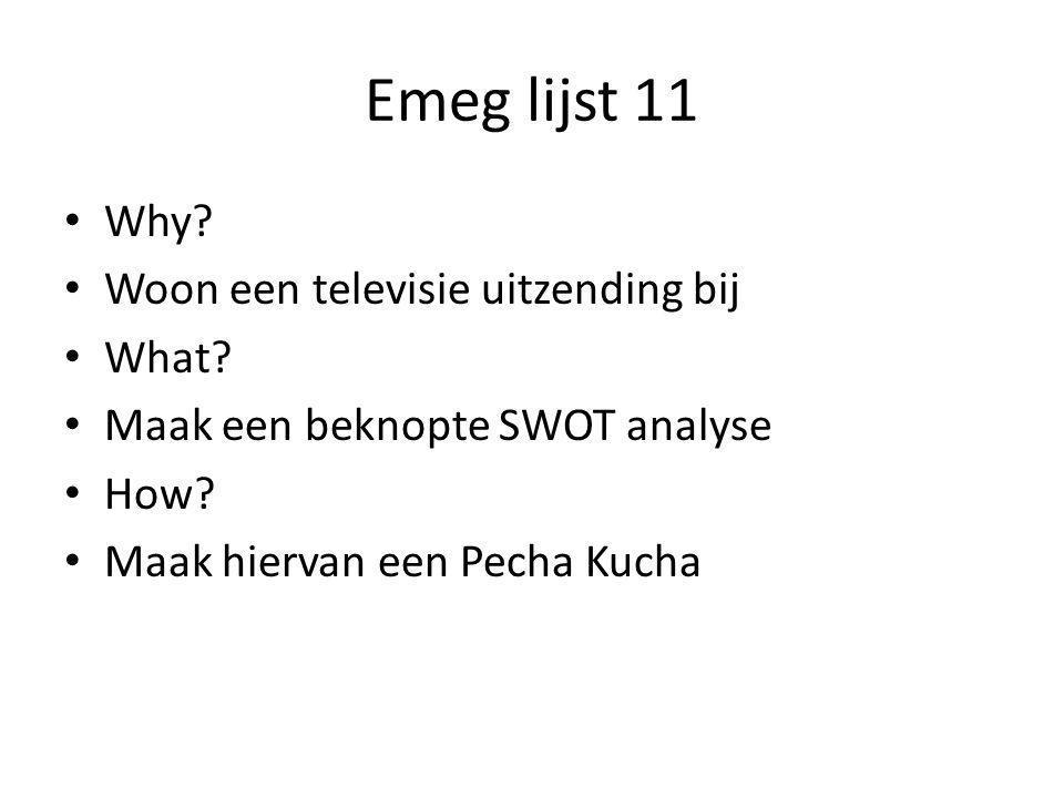 Emeg lijst 11 • Why? • Woon een televisie uitzending bij • What? • Maak een beknopte SWOT analyse • How? • Maak hiervan een Pecha Kucha