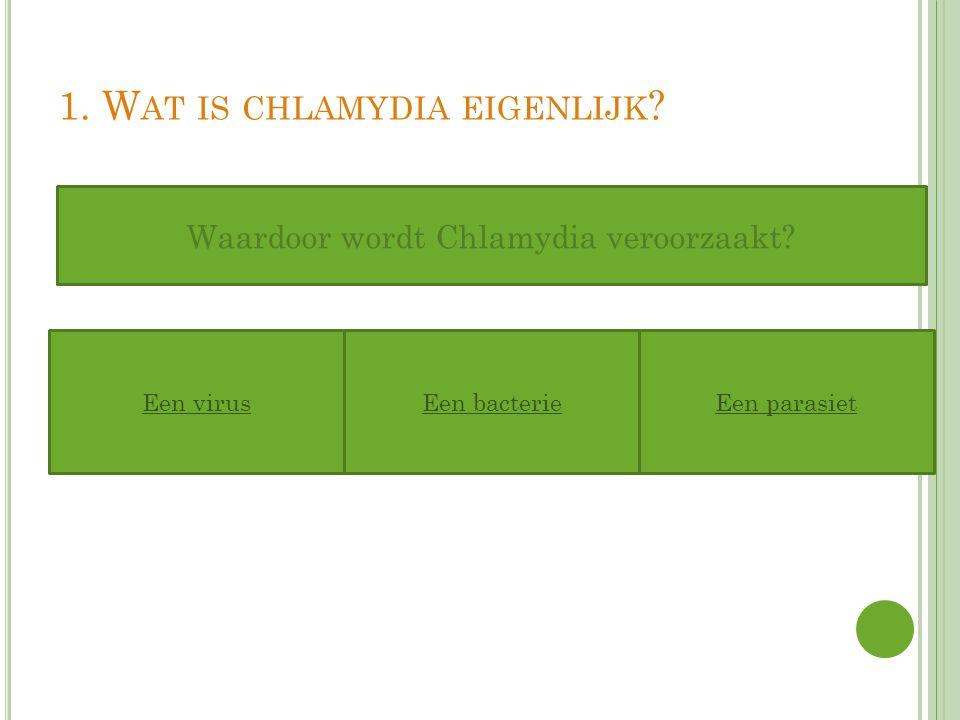 1. W AT IS CHLAMYDIA EIGENLIJK ? Een virusEen bacterieEen parasiet Waardoor wordt Chlamydia veroorzaakt?