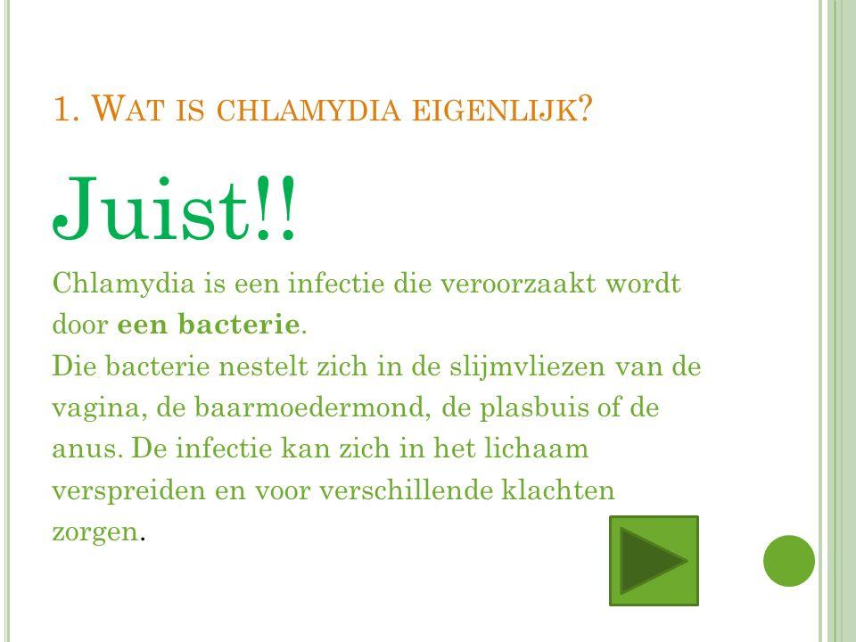 1. W AT IS CHLAMYDIA EIGENLIJK ? Juist!! Chlamydia is een infectie die veroorzaakt wordt door een bacterie. Die bacterie nestelt zich in de slijmvliez