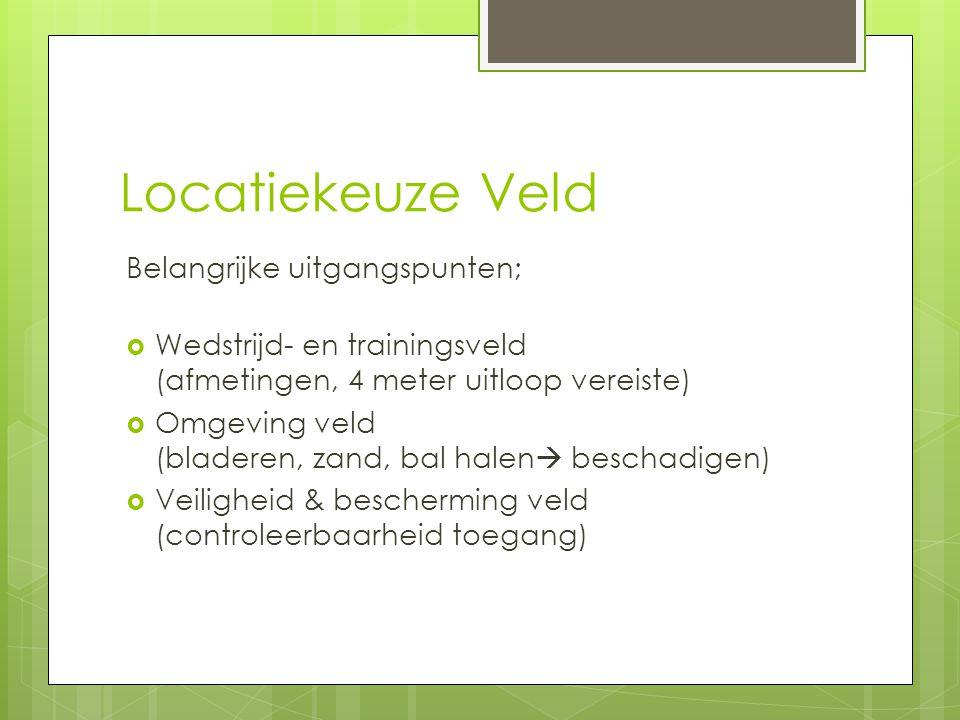 Locatiekeuze Veld Belangrijke uitgangspunten;  Wedstrijd- en trainingsveld (afmetingen, 4 meter uitloop vereiste)  Omgeving veld (bladeren, zand, ba