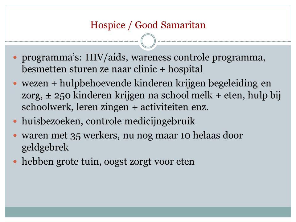 Hospice / Good Samaritan  programma's: HIV/aids, wareness controle programma, besmetten sturen ze naar clinic + hospital  wezen + hulpbehoevende kin