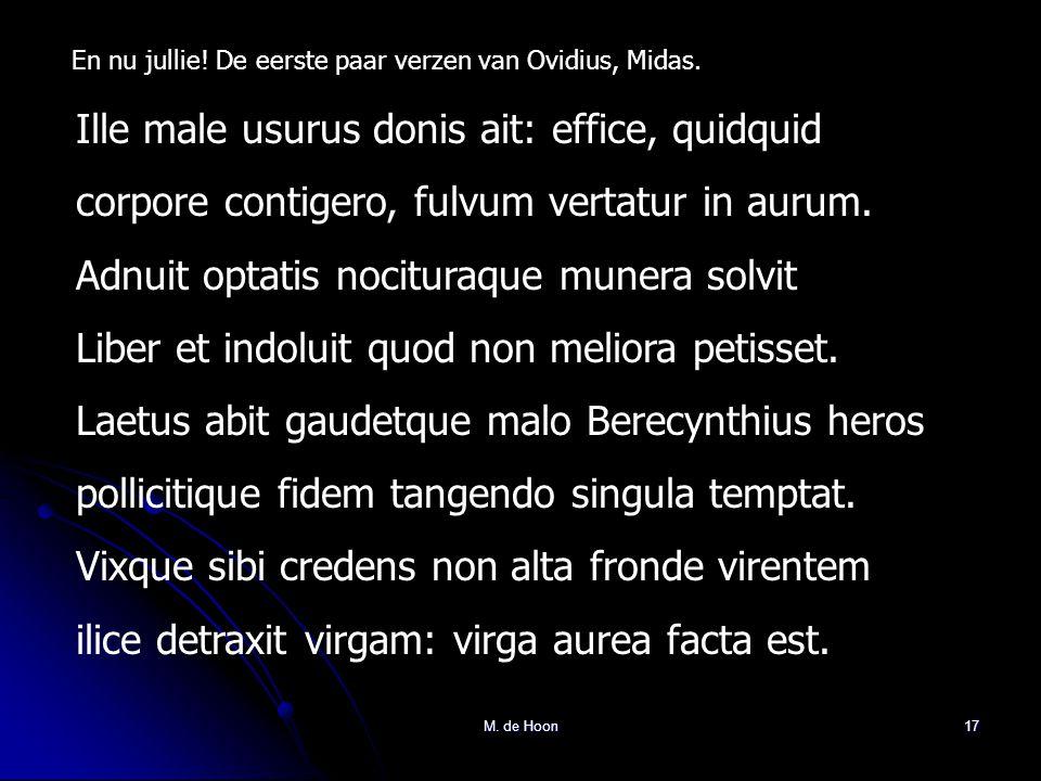M. de Hoon17 En nu jullie! De eerste paar verzen van Ovidius, Midas. Ille male usurus donis ait: effice, quidquid corpore contigero, fulvum vertatur i