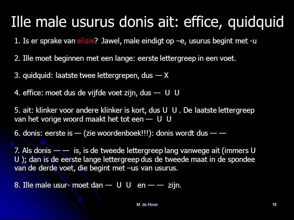 M. de Hoon18 Ille male usurus donis ait: effice, quidquid 1. Is er sprake van elisie?Jawel, male eindigt op –e, usurus begint met -u 2. Ille moet begi
