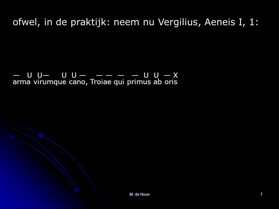 M. de Hoon7 ofwel, in de praktijk: neem nu Vergilius, Aeneis I, 1: arma virumque cano, Troiae qui primus ab oris — U U— U U — — — — — U U — X