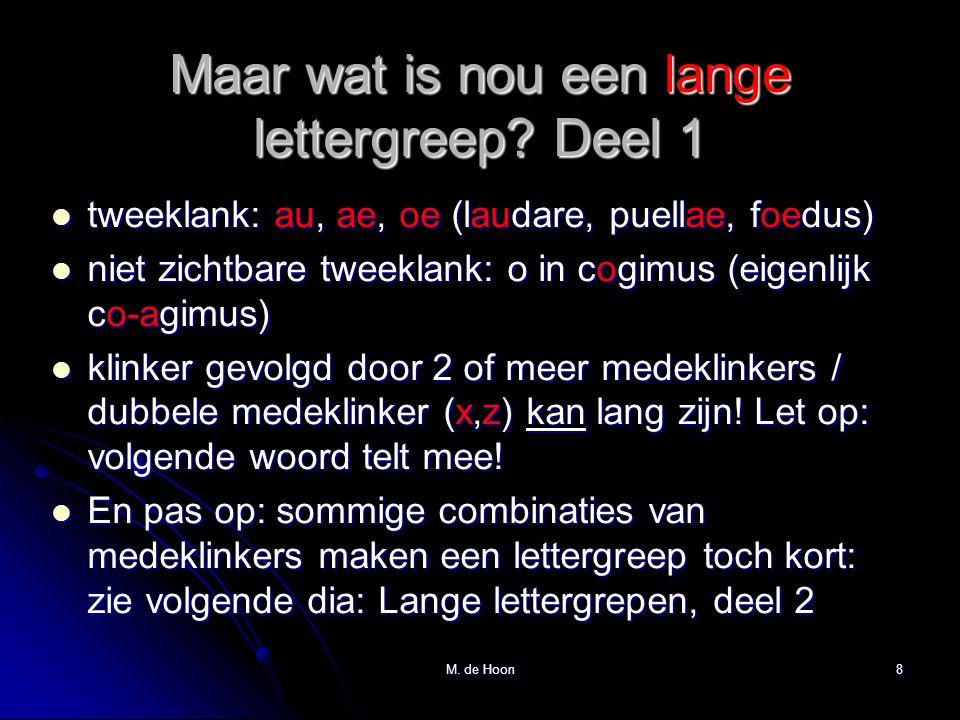 M. de Hoon8 Maar wat is nou een lange lettergreep? Deel 1  tweeklank: au, ae, oe (laudare, puellae, foedus)  niet zichtbare tweeklank: o in cogimus
