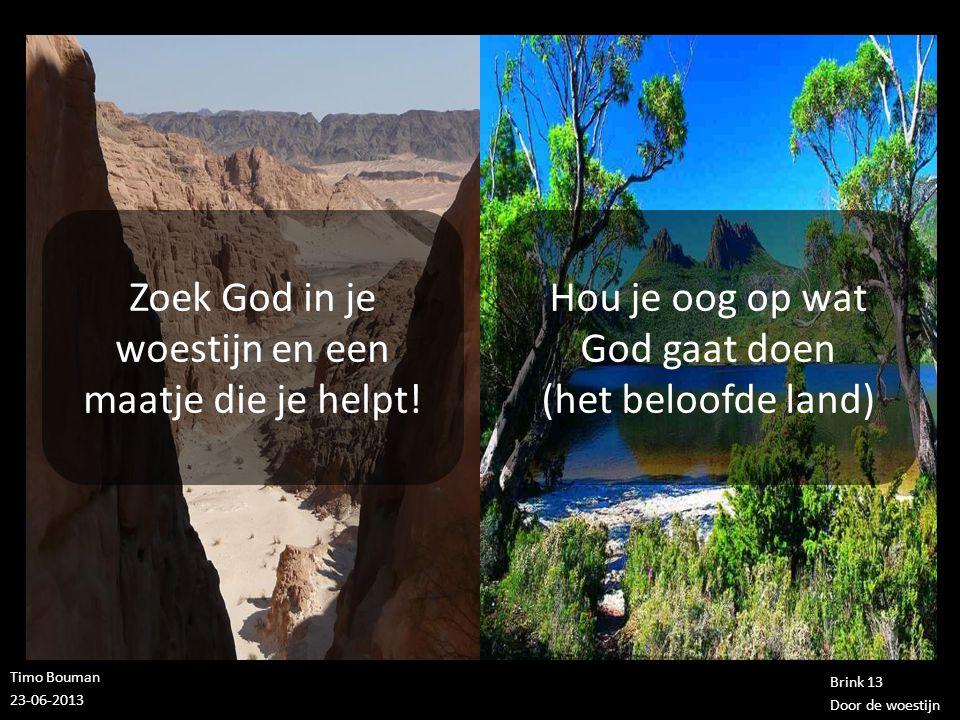 Timo Bouman 23-06-2013 Brink 13 Door de woestijn Zoek God in je woestijn en een maatje die je helpt! Hou je oog op wat God gaat doen (het beloofde lan
