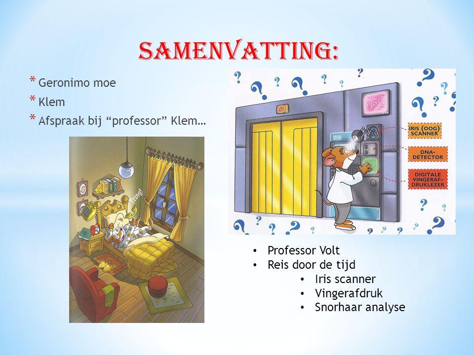* Geronimo moe * Klem * Afspraak bij professor Klem… • Professor Volt • Reis door de tijd • Iris scanner • Vingerafdruk • Snorhaar analyse Samenvatting: