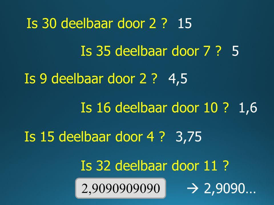 Is 30 deelbaar door 2 ? Is 35 deelbaar door 7 ? Is 9 deelbaar door 2 ? Is 16 deelbaar door 10 ? Is 15 deelbaar door 4 ? 15 5 4,5 1,6 3,75 Is 32 deelba