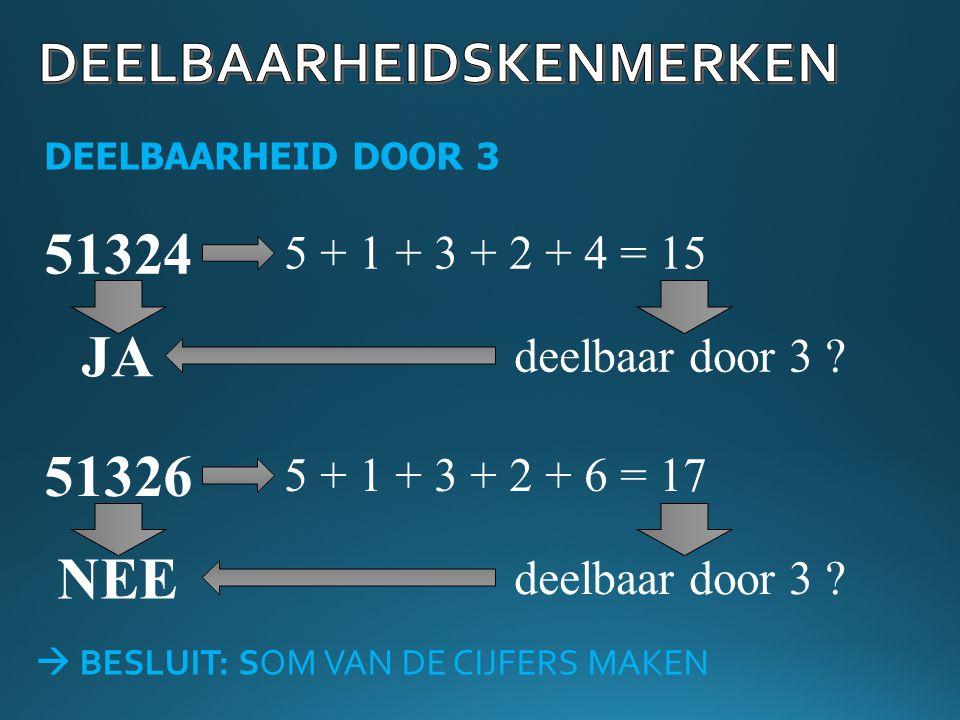 DEELBAARHEID DOOR 3 51324 5 + 1 + 3 + 2 + 4 = 15 deelbaar door 3 ? JA 51326 5 + 1 + 3 + 2 + 6 = 17 deelbaar door 3 ? NEE  BESLUIT: SOM VAN DE CIJFERS