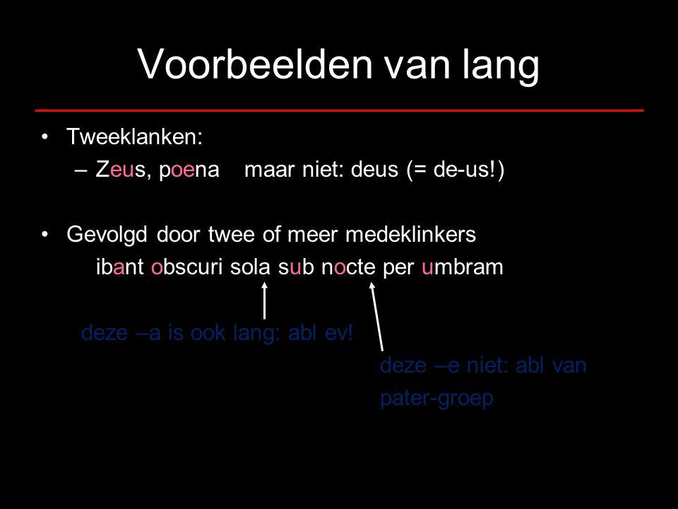 Voorbeelden van lang •Tweeklanken: –Zeus, poenamaar niet: deus (= de-us!) •Gevolgd door twee of meer medeklinkers ibant obscuri sola sub nocte per umb