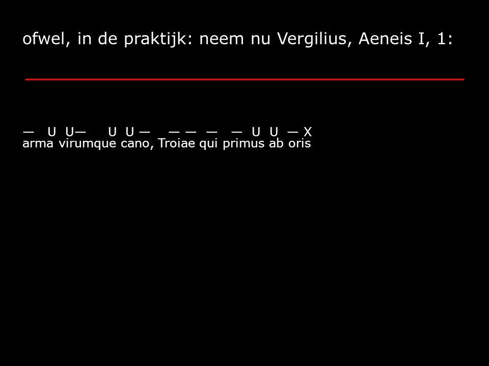 ofwel, in de praktijk: neem nu Vergilius, Aeneis I, 1: arma virumque cano, Troiae qui primus ab oris — U U— U U — — — — — U U — X
