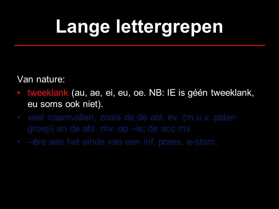 Lange lettergrepen Van nature: •tweeklank (au, ae, ei, eu, oe. NB: IE is géén tweeklank, eu soms ook niet). •veel naamvallen, zoals de de abl. ev. (m.