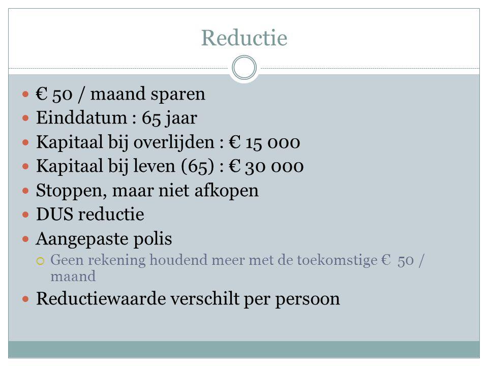 Reductie  € 50 / maand sparen  Einddatum : 65 jaar  Kapitaal bij overlijden : € 15 000  Kapitaal bij leven (65) : € 30 000  Stoppen, maar niet afkopen  DUS reductie  Aangepaste polis  Geen rekening houdend meer met de toekomstige € 50 / maand  Reductiewaarde verschilt per persoon