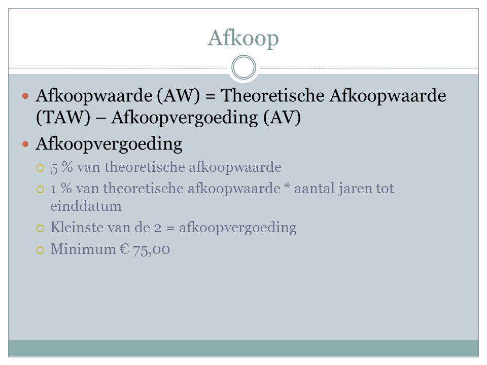 Afkoop  Afkoopwaarde (AW) = Theoretische Afkoopwaarde (TAW) – Afkoopvergoeding (AV)  Afkoopvergoeding  5 % van theoretische afkoopwaarde  1 % van theoretische afkoopwaarde * aantal jaren tot einddatum  Kleinste van de 2 = afkoopvergoeding  Minimum € 75,00