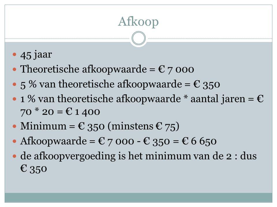Afkoop  45 jaar  Theoretische afkoopwaarde = € 7 000  5 % van theoretische afkoopwaarde = € 350  1 % van theoretische afkoopwaarde * aantal jaren = € 70 * 20 = € 1 400  Minimum = € 350 (minstens € 75)  Afkoopwaarde = € 7 000 - € 350 = € 6 650  de afkoopvergoeding is het minimum van de 2 : dus € 350