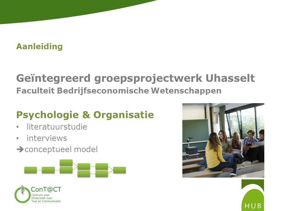 Aanleiding Geïntegreerd groepsprojectwerk Uhasselt Faculteit Bedrijfseconomische Wetenschappen Psychologie & Organisatie • literatuurstudie • interviews  conceptueel model