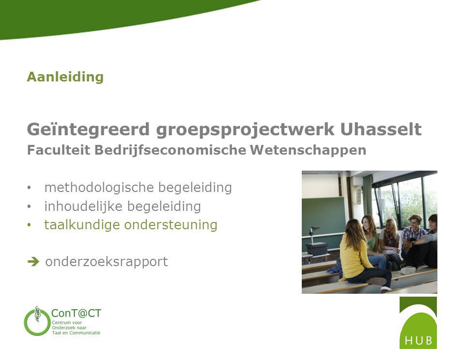 Aanleiding Geïntegreerd groepsprojectwerk Uhasselt Faculteit Bedrijfseconomische Wetenschappen • methodologische begeleiding • inhoudelijke begeleiding • taalkundige ondersteuning  onderzoeksrapport