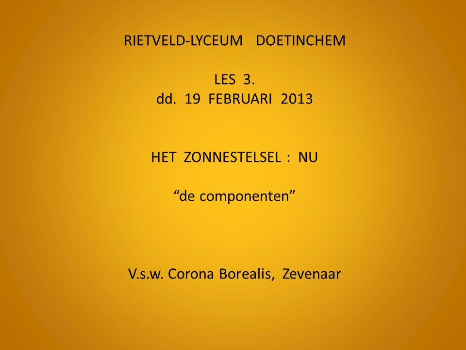 "RIETVELD-LYCEUM DOETINCHEM LES 3. dd. 19 FEBRUARI 2013 HET ZONNESTELSEL : NU ""de componenten"" V.s.w. Corona Borealis, Zevenaar"