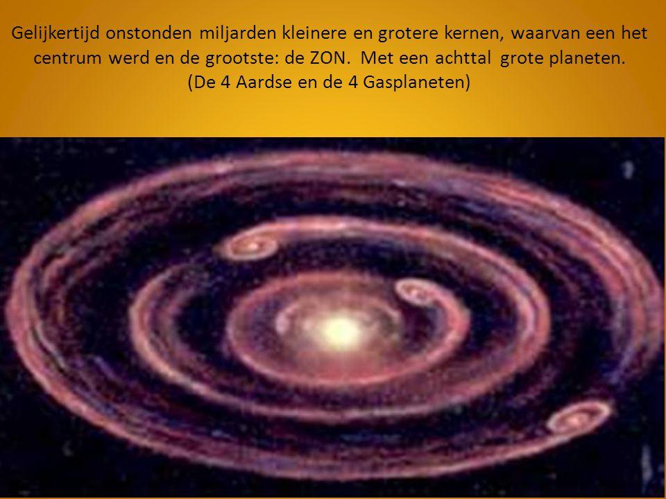 Gelijkertijd onstonden miljarden kleinere en grotere kernen, waarvan een het centrum werd en de grootste: de ZON. Met een achttal grote planeten. (De