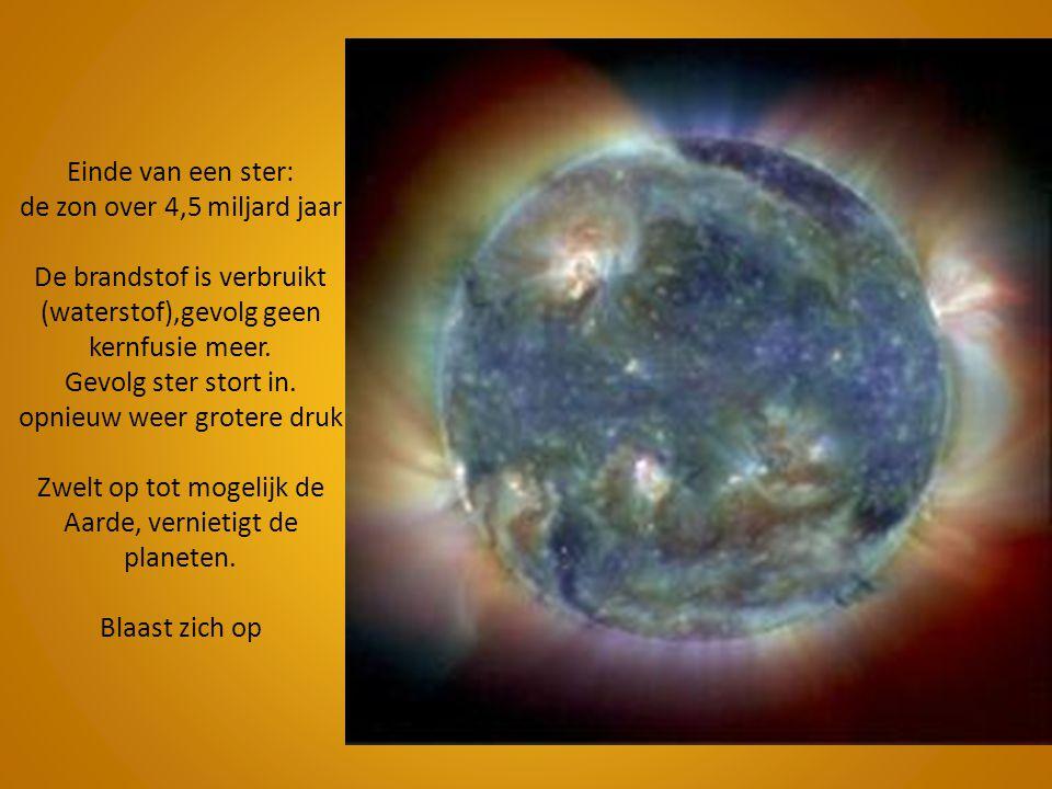 Einde van een ster: de zon over 4,5 miljard jaar De brandstof is verbruikt (waterstof),gevolg geen kernfusie meer. Gevolg ster stort in. opnieuw weer