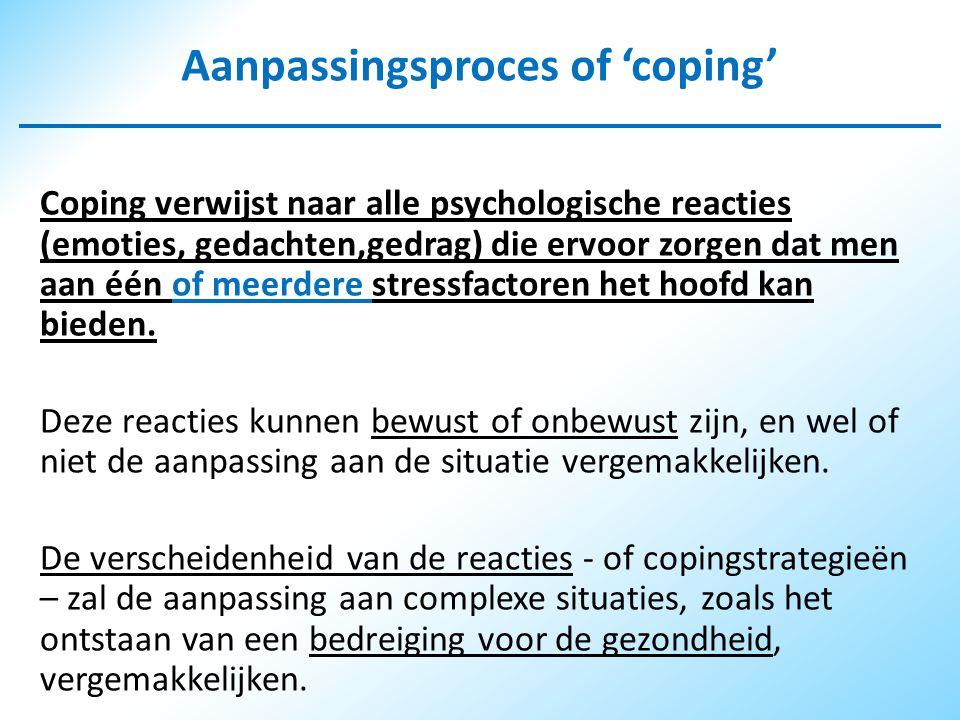 Aanpassingsproces of 'coping' Coping verwijst naar alle psychologische reacties (emoties, gedachten,gedrag) die ervoor zorgen dat men aan één of meerdere stressfactoren het hoofd kan bieden.