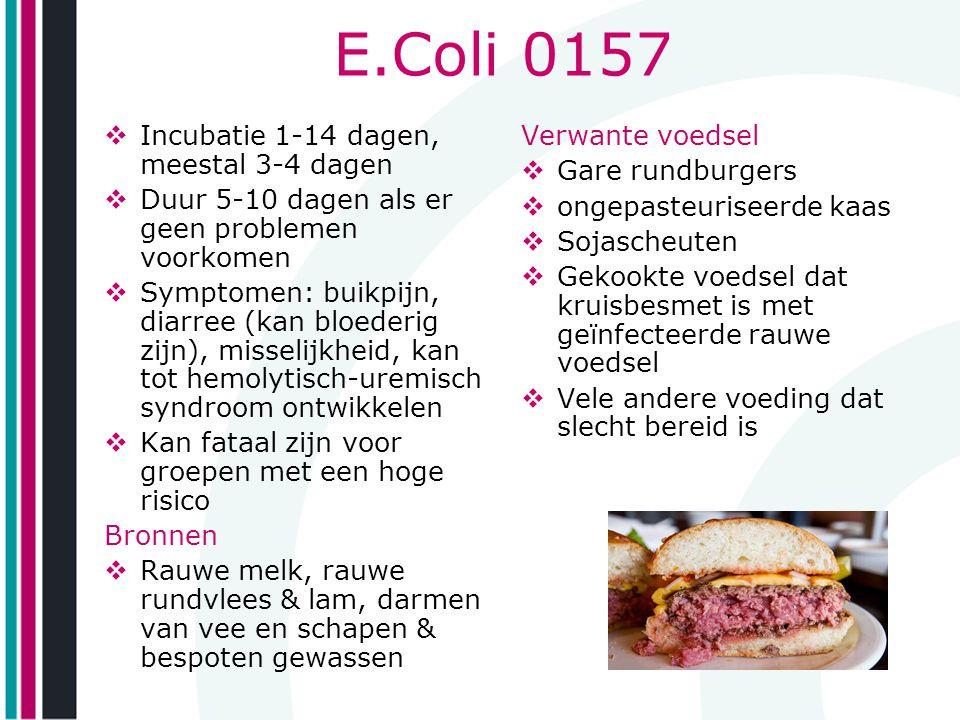 E.Coli 0157  Incubatie 1-14 dagen, meestal 3-4 dagen  Duur 5-10 dagen als er geen problemen voorkomen  Symptomen: buikpijn, diarree (kan bloederig