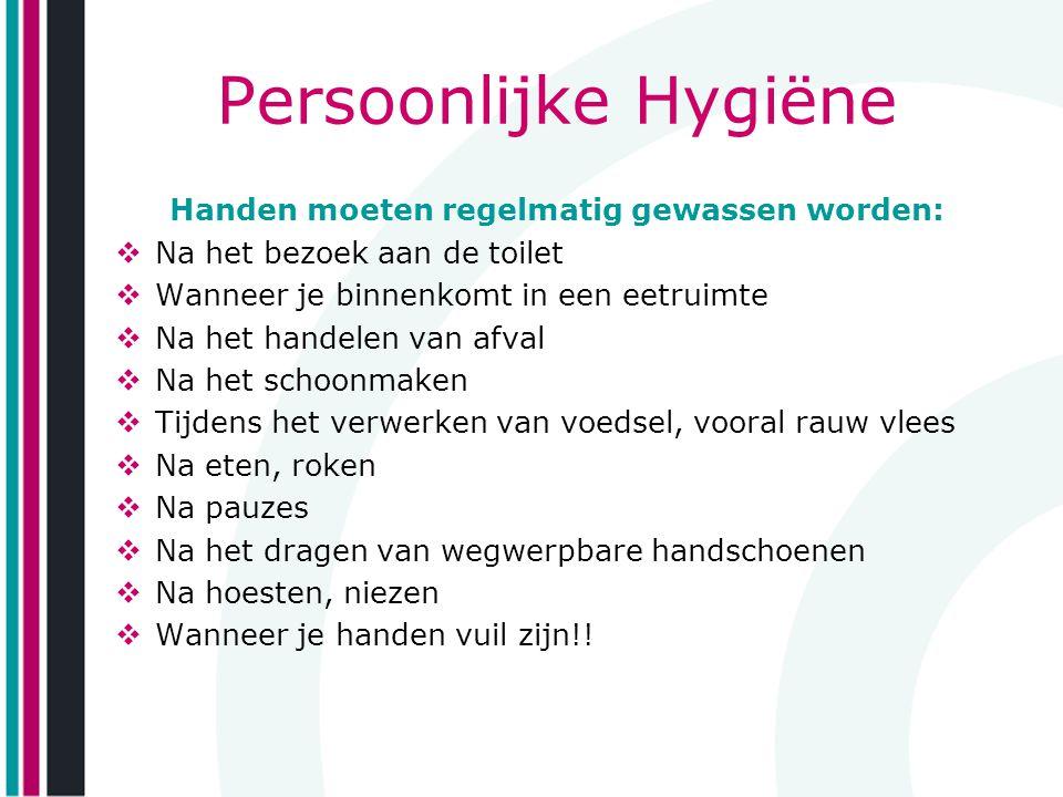 Persoonlijke Hygiëne Handen moeten regelmatig gewassen worden:  Na het bezoek aan de toilet  Wanneer je binnenkomt in een eetruimte  Na het handele