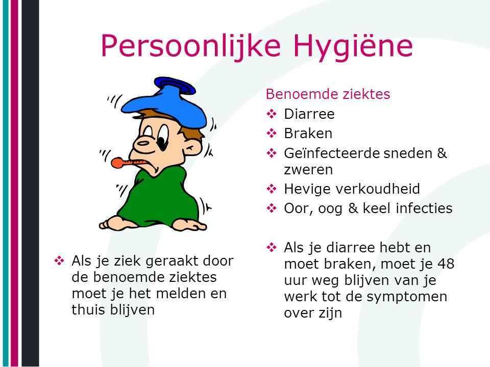 Persoonlijke Hygiëne  Als je ziek geraakt door de benoemde ziektes moet je het melden en thuis blijven Benoemde ziektes  Diarree  Braken  Geïnfect