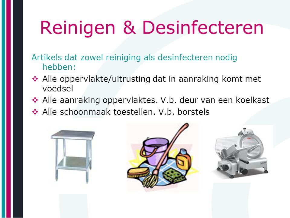 Reinigen & Desinfecteren Artikels dat zowel reiniging als desinfecteren nodig hebben:  Alle oppervlakte/uitrusting dat in aanraking komt met voedsel