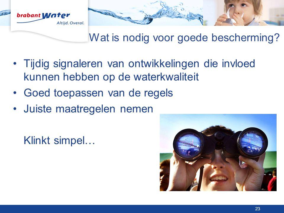 Wat is nodig voor goede bescherming? •Tijdig signaleren van ontwikkelingen die invloed kunnen hebben op de waterkwaliteit •Goed toepassen van de regel