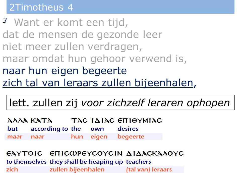 2Timotheus 4 3 Want er komt een tijd, dat de mensen de gezonde leer niet meer zullen verdragen, maar omdat hun gehoor verwend is, naar hun eigen begeerte zich tal van leraars zullen bijeenhalen, lett.