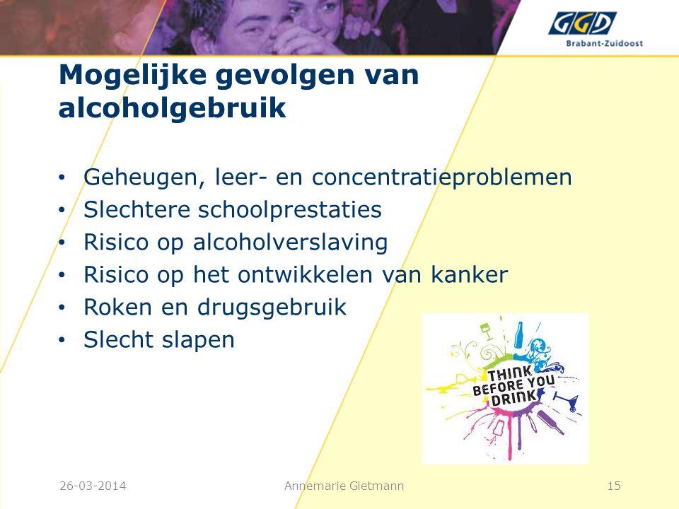 26-03-2014Annemarie Gietmann15 Mogelijke gevolgen van alcoholgebruik • Geheugen, leer- en concentratieproblemen • Slechtere schoolprestaties • Risico