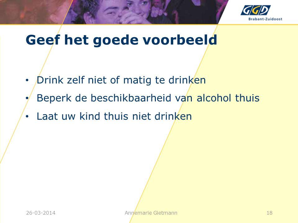 Geef het goede voorbeeld • Drink zelf niet of matig te drinken • Beperk de beschikbaarheid van alcohol thuis • Laat uw kind thuis niet drinken Annemar