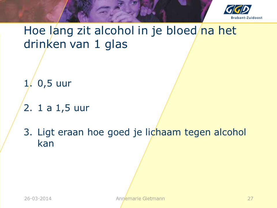 26-03-2014Annemarie Gietmann27 Hoe lang zit alcohol in je bloed na het drinken van 1 glas 1.0,5 uur 2.1 a 1,5 uur 3.Ligt eraan hoe goed je lichaam teg