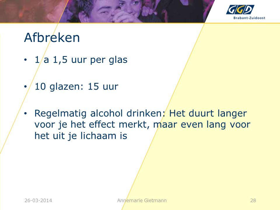 26-03-2014Annemarie Gietmann28 Afbreken • 1 a 1,5 uur per glas • 10 glazen: 15 uur • Regelmatig alcohol drinken: Het duurt langer voor je het effect m