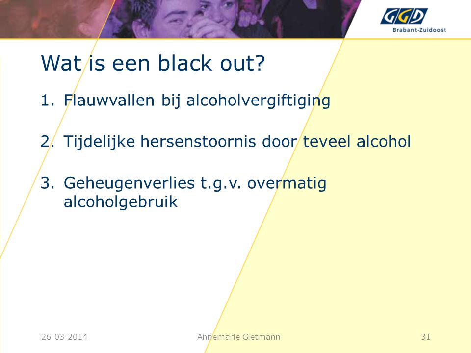 26-03-2014Annemarie Gietmann31 Wat is een black out? 1.Flauwvallen bij alcoholvergiftiging 2.Tijdelijke hersenstoornis door teveel alcohol 3.Geheugenv