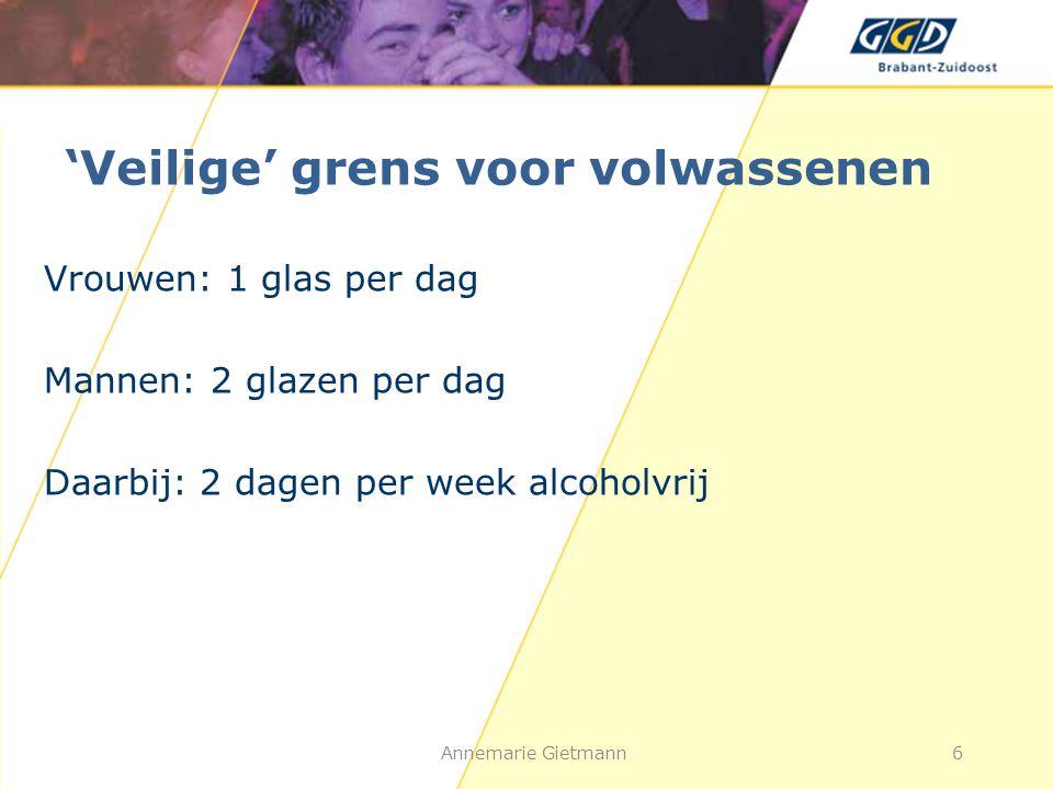 'Veilige' grens voor volwassenen Vrouwen: 1 glas per dag Mannen: 2 glazen per dag Daarbij: 2 dagen per week alcoholvrij Annemarie Gietmann6