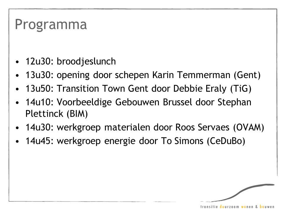 Programma •12u30: broodjeslunch •13u30: opening door schepen Karin Temmerman (Gent) •13u50: Transition Town Gent door Debbie Eraly (TiG) •14u10: Voorbeeldige Gebouwen Brussel door Stephan Plettinck (BIM) •14u30: werkgroep materialen door Roos Servaes (OVAM) •14u45: werkgroep energie door To Simons (CeDuBo)