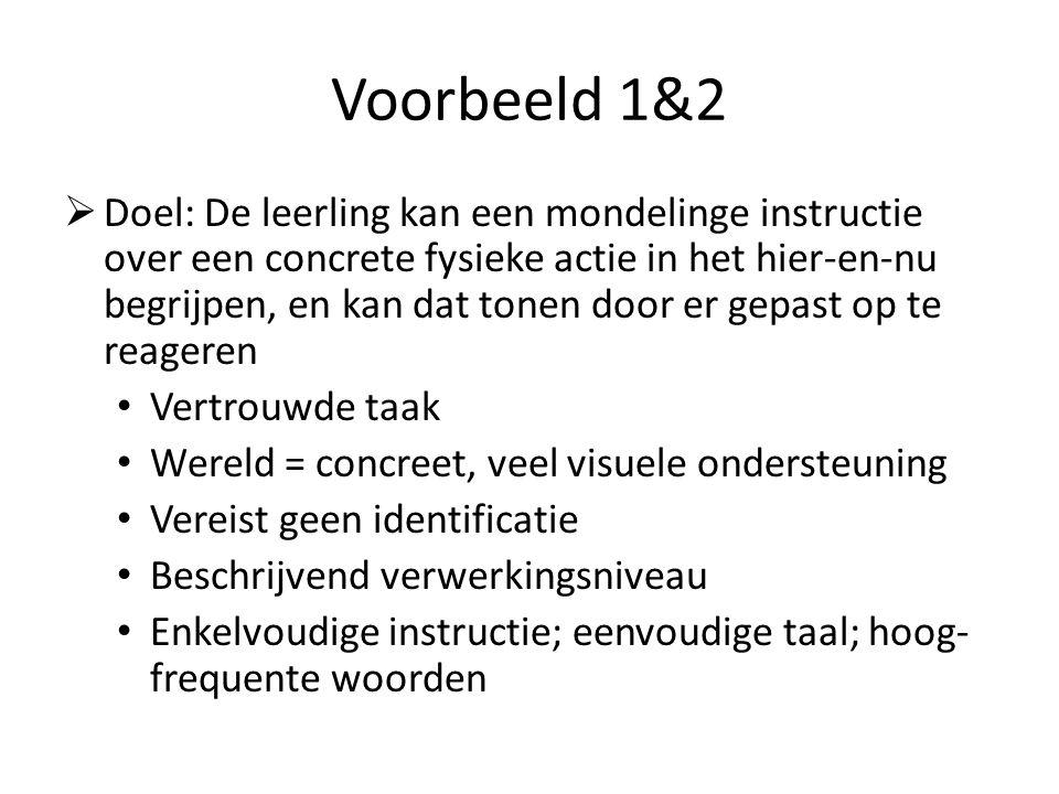 Voorbeeld 1&2  Doel: De leerling kan een mondelinge instructie over een concrete fysieke actie in het hier-en-nu begrijpen, en kan dat tonen door er